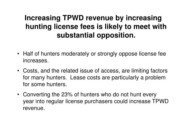 Increasing TPWD revenue by increasing hunting license fees is likely to meet with substantial opposition.