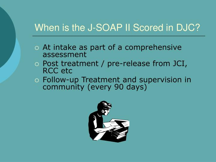 When is the J-SOAP II Scored in DJC?