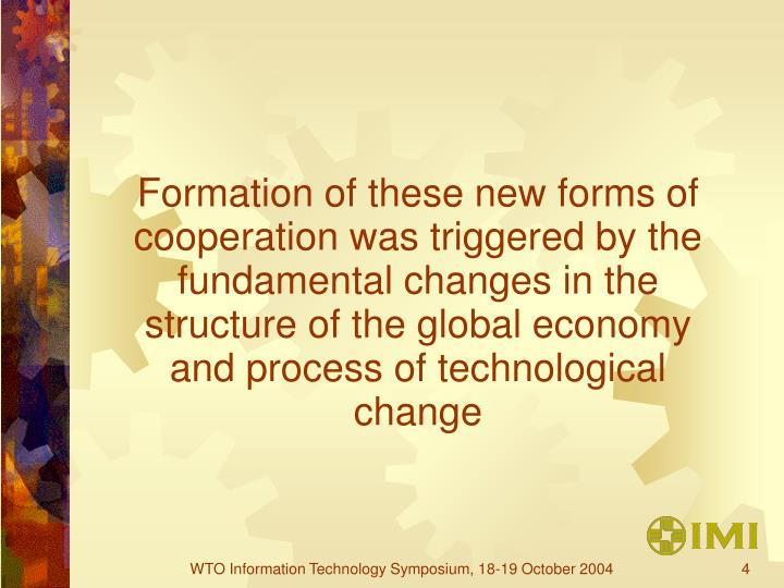 Formation of these new forms of cooperation was triggered by the fundamental changes in the structure of the global economy and process of technological change