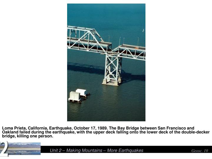 Loma Prieta, California, Earthquake, October 17, 1989. The Bay Bridge between San Francisco and Oakland failed during the earthquake, with the upper deck falling onto the lower deck of the double-decker bridge, killing one person.