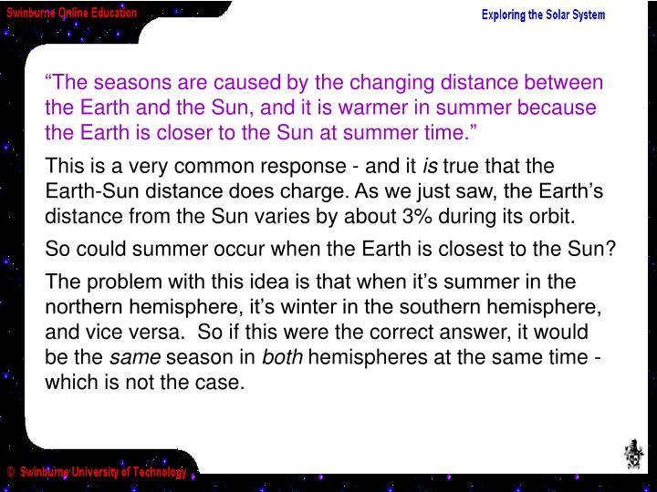 """The seasons are caused by the changing distance between the Earth and the Sun, and it is warmer in summer because the Earth is closer to the Sun at summer time."""