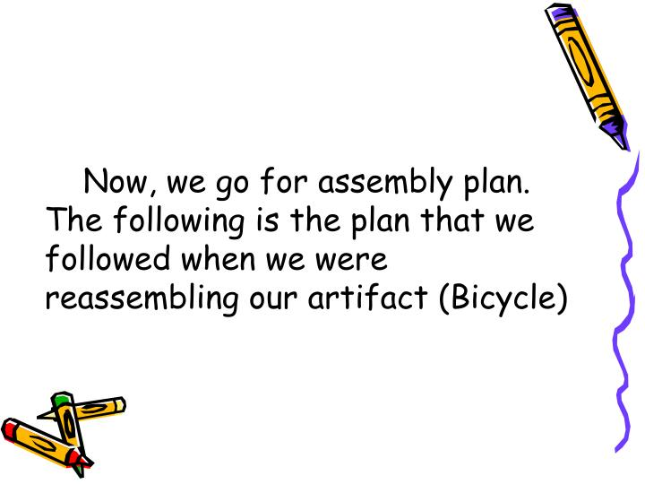 Now, we go for assembly plan. The following is the plan that we followed when we were reassembling our artifact (Bicycle)