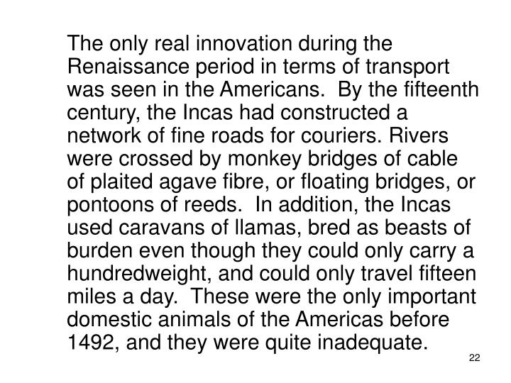 The only real innovation during the Renaissance period in terms of transport was seen in the Americans.  By the fifteenth century, the Incas had constructed a network of fine roads for couriers. Rivers were crossed by monkey bridges of cable of plaited agave fibre, or floating bridges, or pontoons of reeds.  In addition, the Incas used caravans of llamas, bred as beasts of burden even though they could only carry a hundredweight, and could only travel fifteen miles a day.  These were the only important domestic animals of the Americas before 1492, and they were quite inadequate.