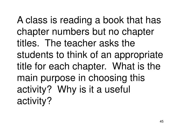 A class is reading a book that has chapter numbers but no chapter titles.  The teacher asks the students to think of an appropriate title for each chapter.  What is the main purpose in choosing this activity?  Why is it a useful activity?