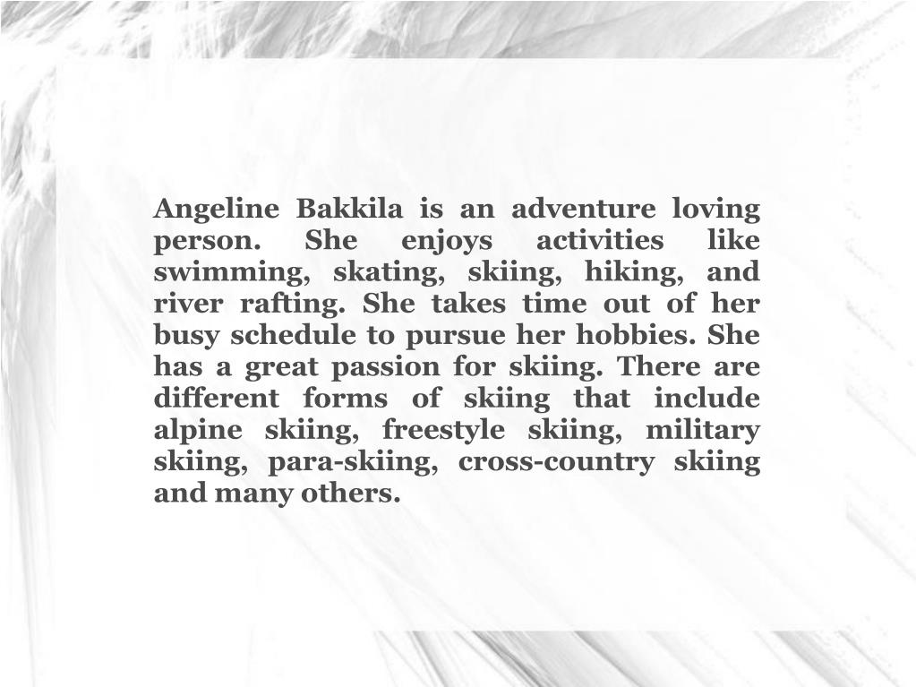 Angeline Bakkila is an adventure loving person. She enjoys activities like swimming, skating, skiing, hiking, and river rafting. She takes time out of her busy schedule to pursue her hobbies. She has a great passion for skiing. There are different forms of skiing that include alpine skiing, freestyle skiing, military skiing, para-skiing, cross-country skiing and many others.