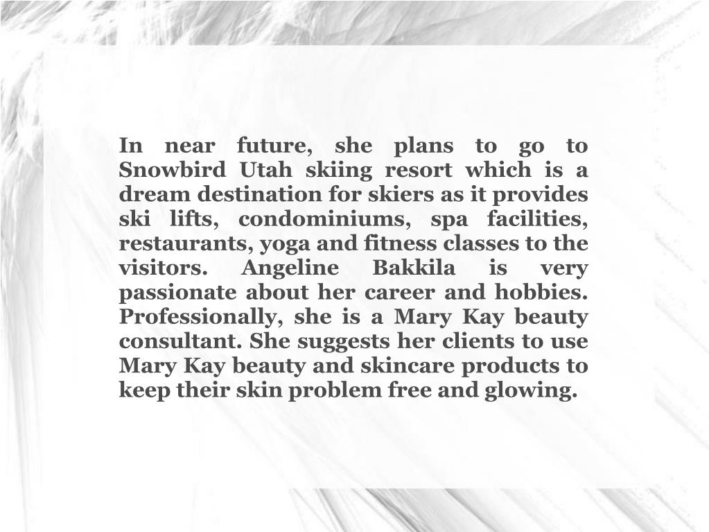 In near future, she plans to go to Snowbird Utah skiing resort which is a dream destination for skiers as it provides ski lifts, condominiums, spa facilities, restaurants, yoga and fitness classes to the visitors. Angeline Bakkila is very passionate about her career and hobbies. Professionally, she is a Mary Kay beauty consultant. She suggests her clients to use Mary Kay beauty and skincare products to keep their skin problem free and glowing.