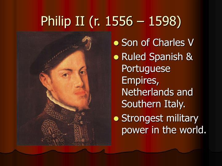 Philip II (r. 1556 – 1598)