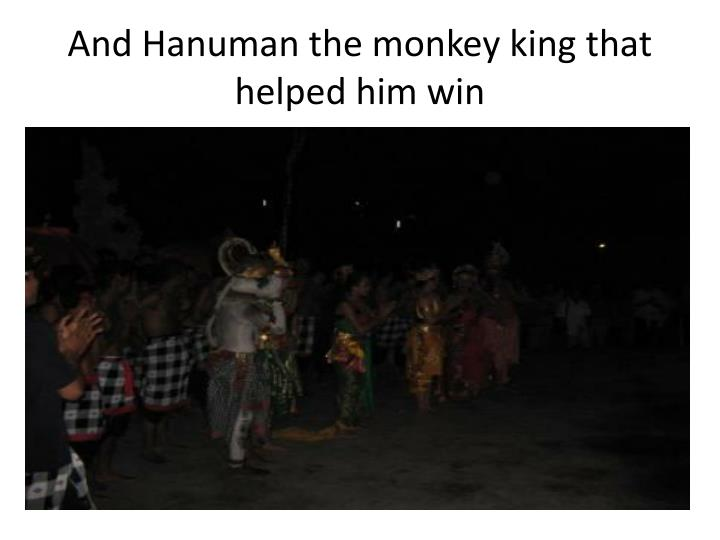 And Hanuman the monkey king that helped him win