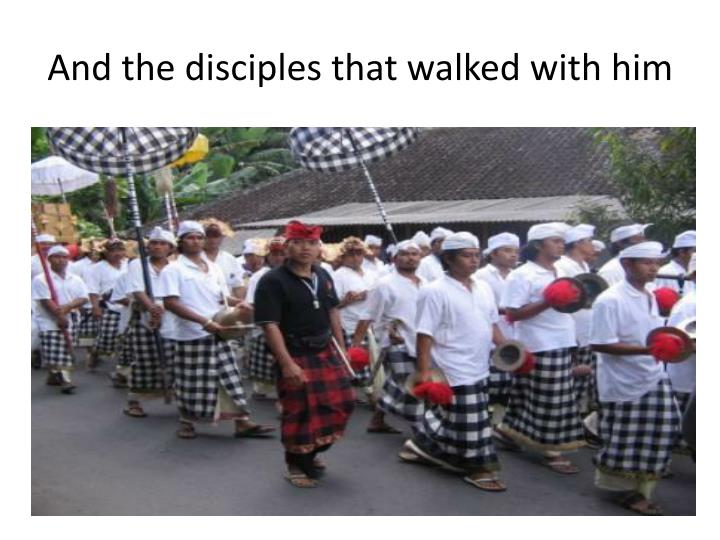 And the disciples that walked with him