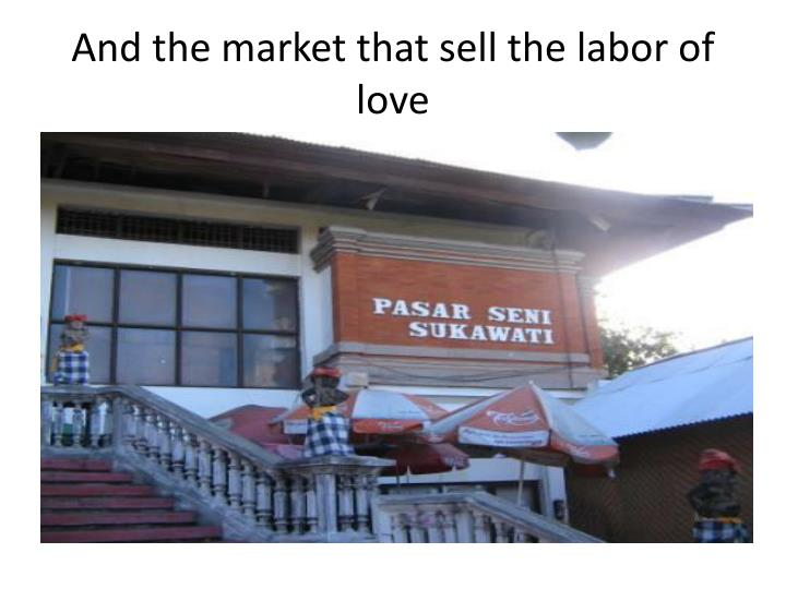 And the market that sell the labor of love