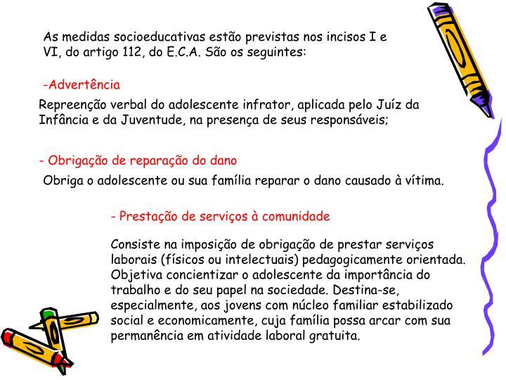 As medidas socioeducativas estão previstas nos incisos I e VI, do artigo 112, do E.C.A. São os seguintes: