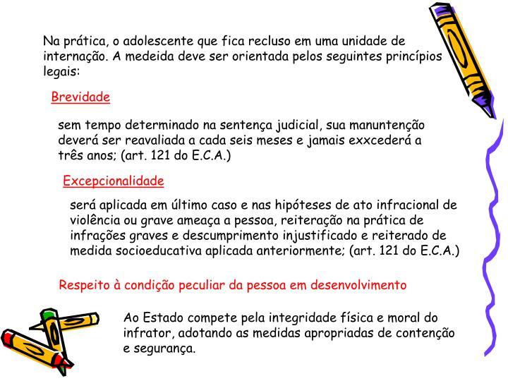 Na prática, o adolescente que fica recluso em uma unidade de internação. A medeida deve ser orientada pelos seguintes princípios legais: