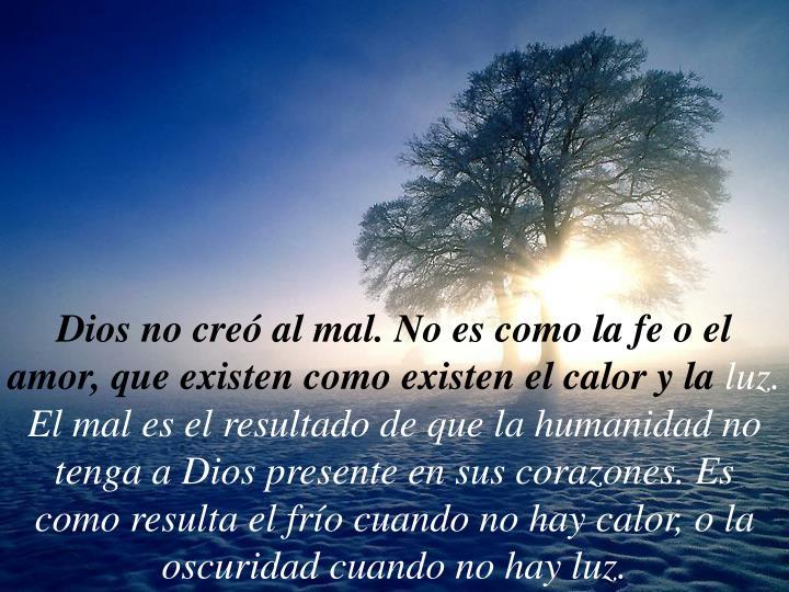 Dios no creó al mal. No es como la fe o el amor, que existen como existen el calor y la