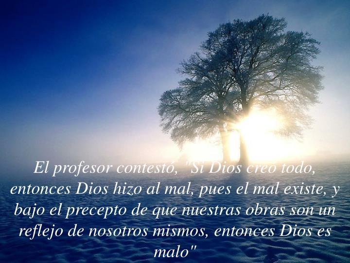 """El profesor contestó, """"Si Dios creó todo, entonces Dios hizo al mal, pues el mal existe, y bajo el precepto de que nuestras obras son un reflejo de nosotros mismos, entonces Dios es malo"""""""