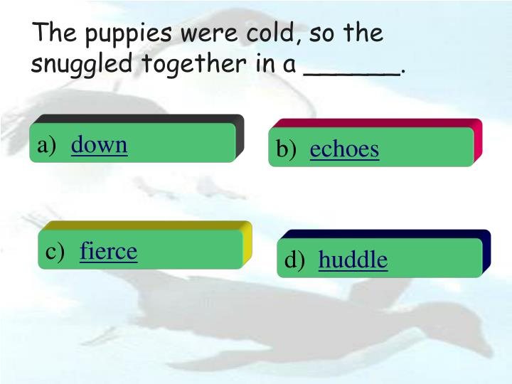 The puppies were cold, so the snuggled together in a ______.