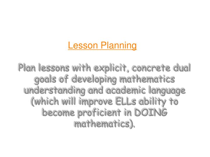 Plan lessons with explicit, concrete dual goals of developing mathematics understanding and academic language (which will improve ELLs ability to become proficient in DOING mathematics).