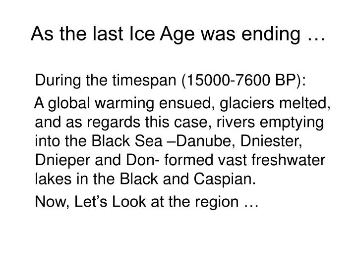 As the last Ice Age was ending …