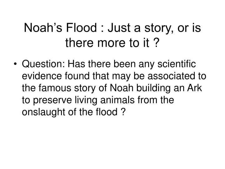 Noah's Flood : Just a story, or is there more to it ?