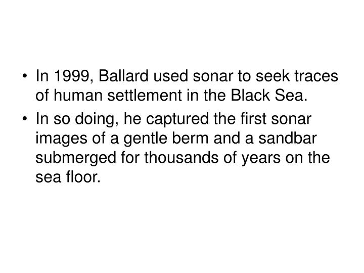 In 1999, Ballard used sonar to seek traces of human settlement in the Black Sea.