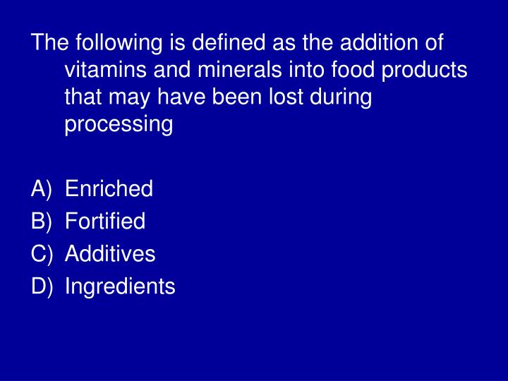 The following is defined as the addition of vitamins and minerals into food products that may have been lost during processing