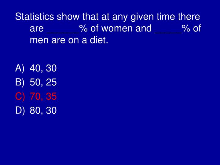 Statistics show that at any given time there are ______% of women and _____% of men are on a diet.