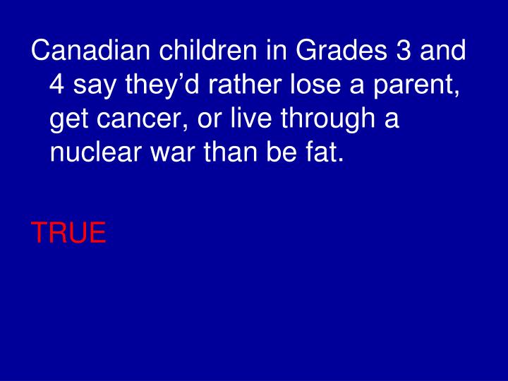 Canadian children in Grades 3 and 4 say they'd rather lose a parent, get cancer, or live through a nuclear war than be fat.