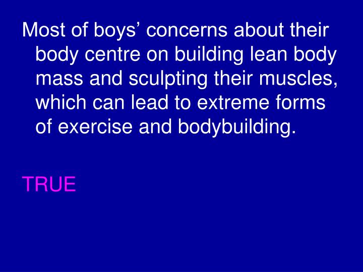 Most of boys' concerns about their body centre on building lean body mass and sculpting their muscles, which can lead to extreme forms of exercise and bodybuilding.