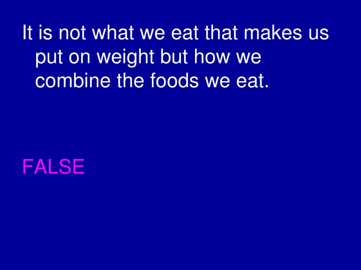 It is not what we eat that makes us put on weight but how we combine the foods we eat.