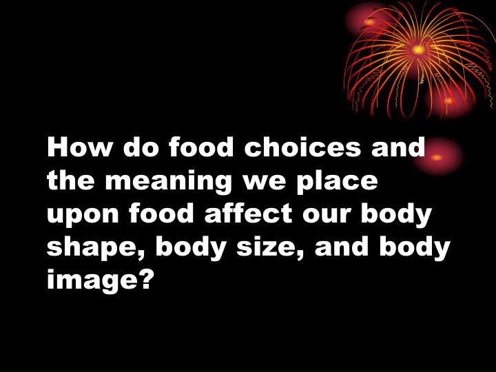 How do food choices and the meaning we place upon food affect our body shape, body size, and body image?