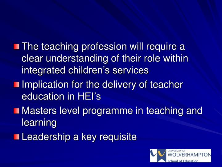 The teaching profession will require a clear understanding of their role within integrated children's services