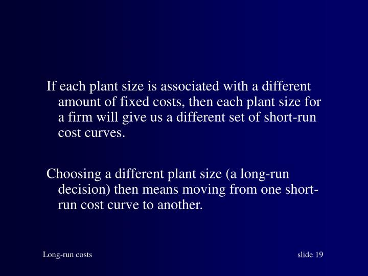 If each plant size is associated with a different amount of fixed costs, then each plant size for a firm will give us a different set of short-run cost curves.