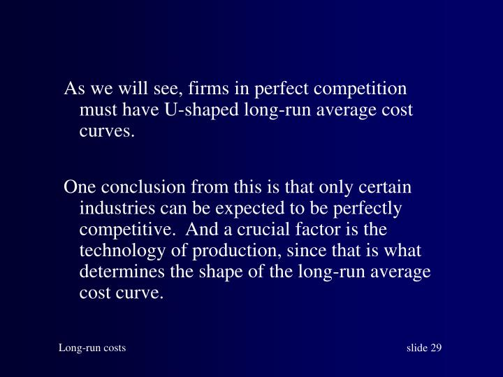 As we will see, firms in perfect competition must have U-shaped long-run average cost curves.