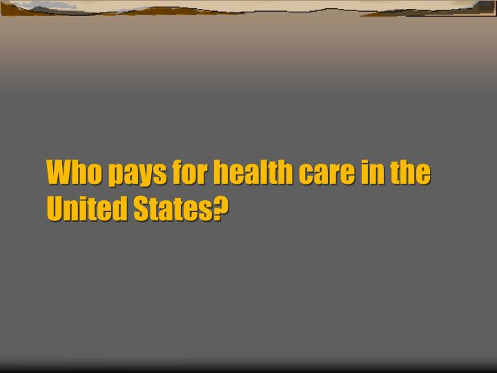 Who pays for health care in the United States?