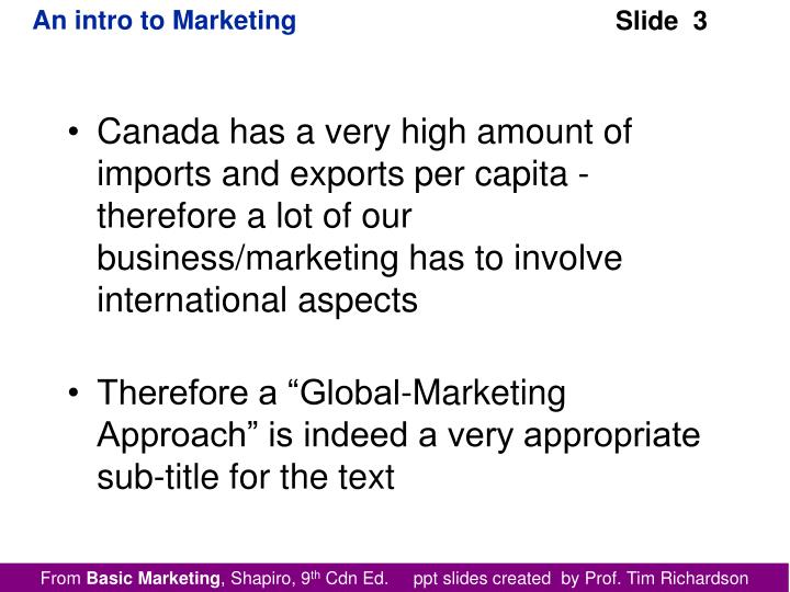 Canada has a very high amount of imports and exports per capita - therefore a lot of our business/marketing has to involve international aspects