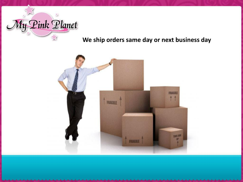 We ship orders same day or next business day
