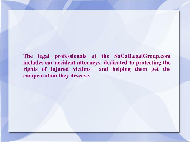 The legal professionals at the SoCalLegalGroup.com includes car accident attorneys  dedicated to protecting the rights of injured victims  and helping them get the compensation they deserve.