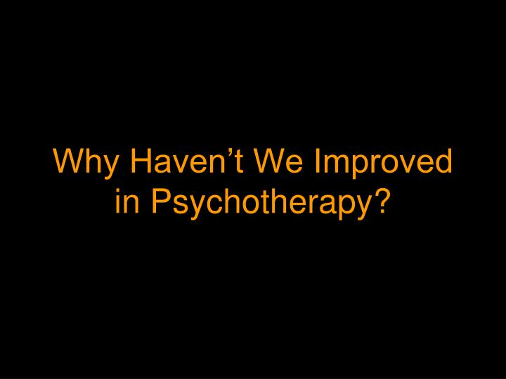Why Haven't We Improved in Psychotherapy?