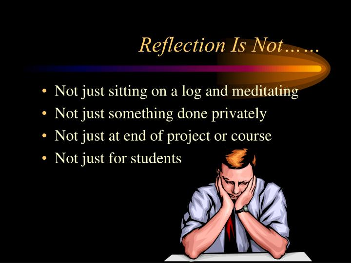 Reflection Is Not……