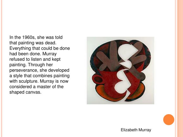 In the 1960s, she was told that painting was dead. Everything that could be done had been done. Murray refused to listen and kept painting. Through her perseverance, she developed a style that combines painting with sculpture. Murray is now considered a master of the shaped canvas.