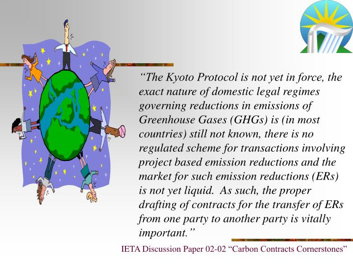 """The Kyoto Protocol is not yet in force, the exact nature of domestic legal regimes governing reductions in emissions of Greenhouse Gases (GHGs) is (in most countries) still not known, there is no regulated scheme for transactions involving project based emission reductions and the market for such emission reductions (ERs) is not yet liquid.  As such, the proper drafting of contracts for the transfer of ERs from one party to another party is vitally important."""