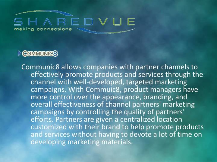 Communic8 allows companies with partner channels to effectively promote products and services through the channel with well-developed, targeted marketing campaigns. With Commuic8, product managers have more control over the appearance, branding, and overall effectiveness of channel partners' marketing campaigns by controlling the quality of partners' efforts. Partners are given a centralized location customized with their brand to help promote products and services without having to devote a lot of time on developing marketing materials.