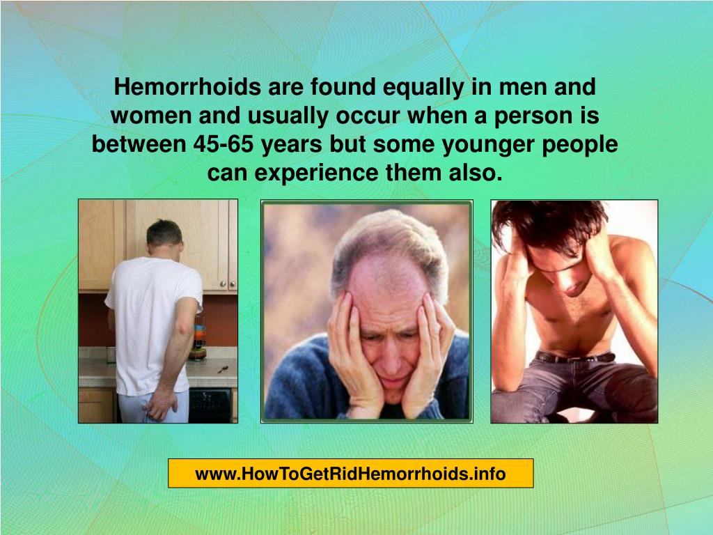 Hemorrhoids are found equally in men and women and usually occur when a person is between 45-65 years but some younger people can experience them also.