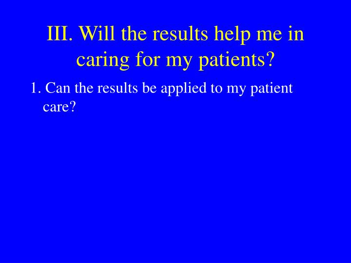 III. Will the results help me in caring for my patients?