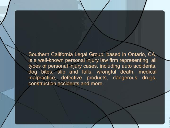 Southern California Legal Group, based in Ontario, CA, is a well-known personal injury law firm representing  all types of personal injury cases, including auto accidents, dog bites, slip and falls, wrongful death, medical malpractice, defective products, dangerous drugs, construction accidents and more.