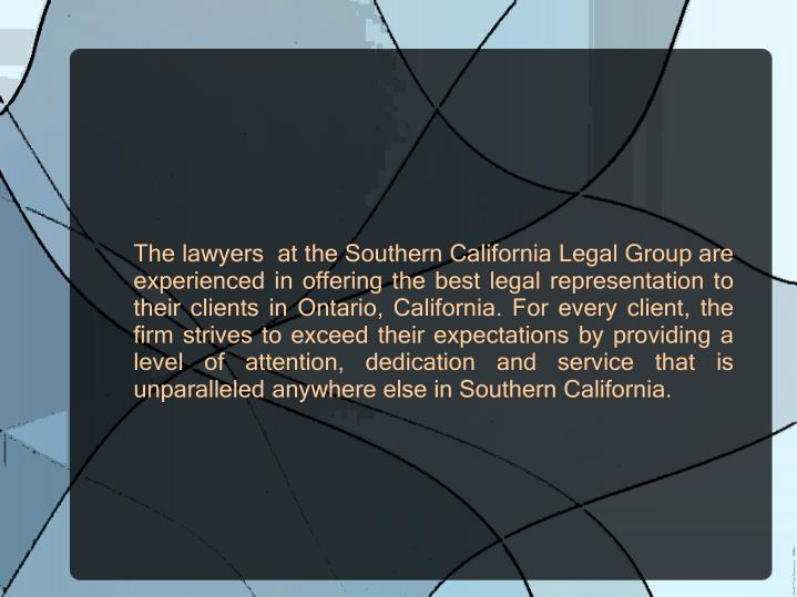 The lawyers  at the Southern California Legal Group are experienced in offering the best legal representation to their clients in Ontario, California. For every client, the firm strives to exceed their expectations by providing a level of attention, dedication and service that is unparalleled anywhere else in Southern California.