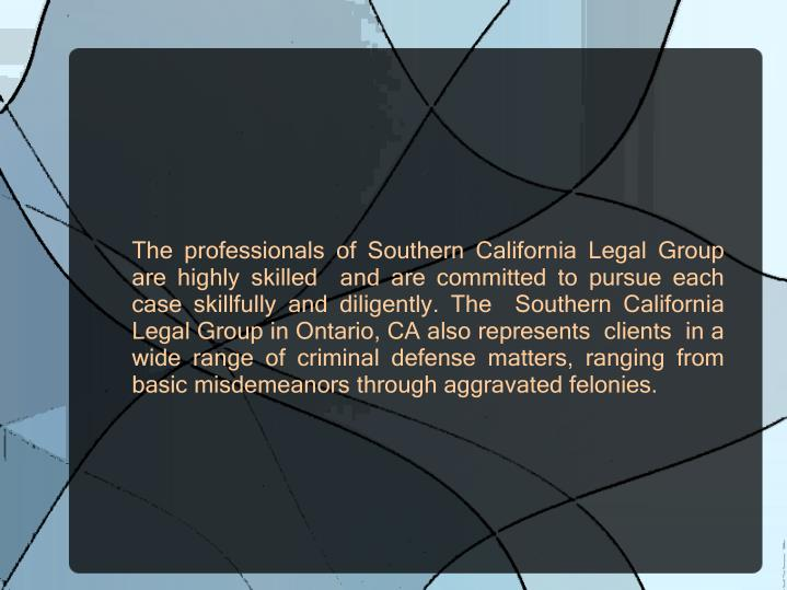 The professionals of Southern California Legal Group are highly skilled  and are committed to pursue each case skillfully and diligently. The  Southern California Legal Group in Ontario, CA also represents  clients  in a wide range of criminal defense matters, ranging from basic misdemeanorsthrough aggravated felonies.