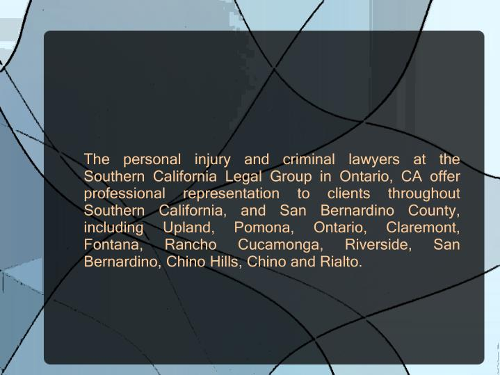 The personal injury and criminal lawyers at the Southern California Legal Group in Ontario, CA offer professional representation to clients throughout Southern California, and San Bernardino County, including Upland, Pomona, Ontario, Claremont, Fontana, Rancho Cucamonga, Riverside, San Bernardino, Chino Hills, Chino and Rialto.