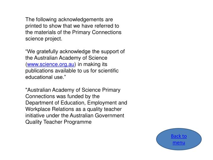 The following acknowledgements are printed to show that we have referred to the materials of the Primary Connections science project.