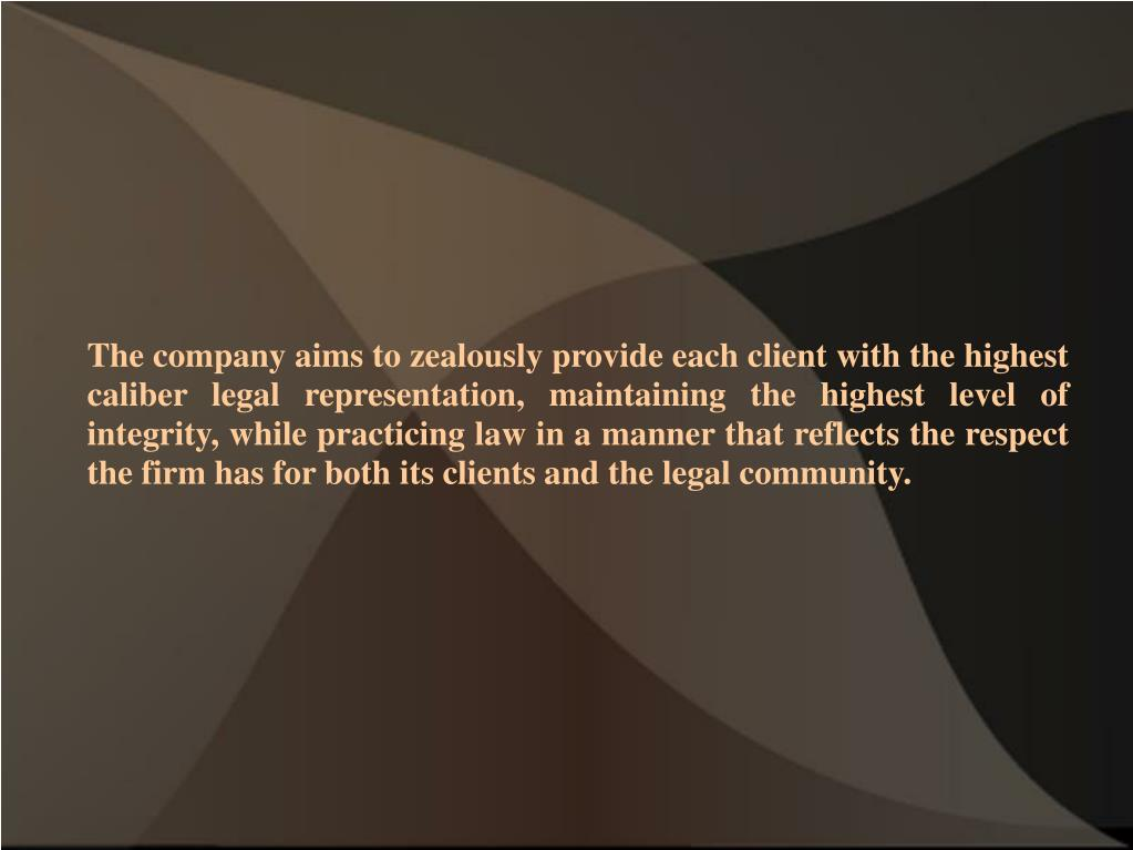 The company aims to zealously provide each client with the highest caliber legal representation, maintaining the highest level of integrity, while practicing law in a manner that reflects the respect the firm has for both its clients and the legal community.