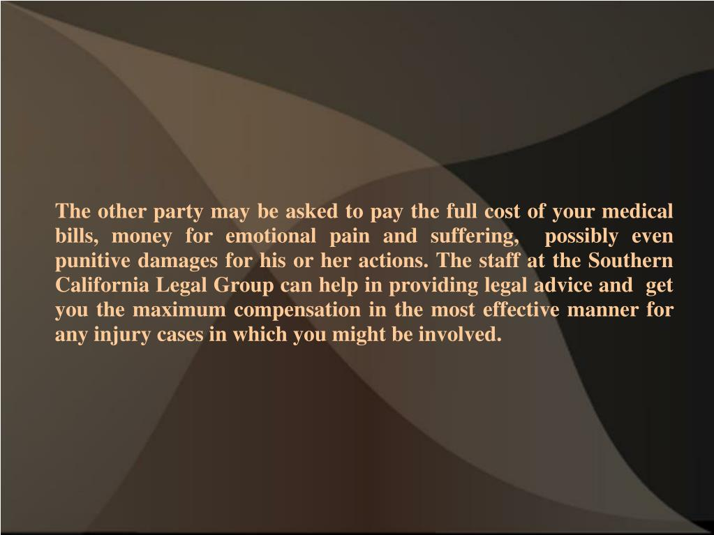The other party may be asked to pay the full cost of your medical bills, money for emotional pain and suffering,  possibly even punitive damages for his or her actions. The staff at the Southern California Legal Group can help in providing legal advice and  get you the maximum compensation in the most effective manner for any injury cases in which you might be involved.